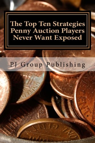 The Top Ten Strategies Penny Auction Players Never Want Exposed: The Tell-All on Penny Auctions and The Hidden Truths About Them (Pj Top)