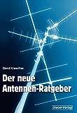 Der neue Antennenratgeber: Empfangsantennen für alle Wellenbereiche: Außen-, Innen-, Behelfs- und Aktivantennen