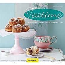 Teatime: 80 Köstlichkeiten für die schönste Stunde des Tages