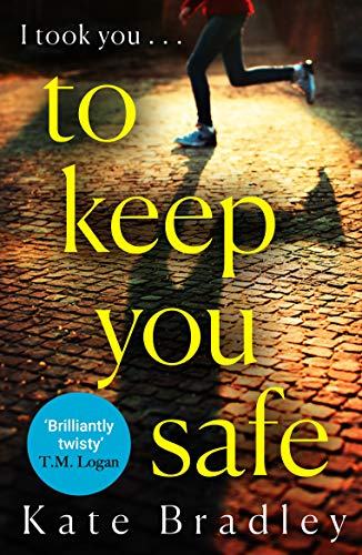 To Keep You Safe: A gripping and unpredictable new thriller you won't be able to put down by [Bradley, Kate]