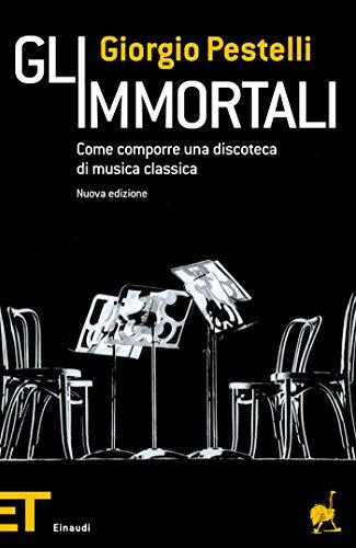 Gli immortali: Come comporre una discoteca di musica classica (Einaudi tascabili. Pop Vol. 1442)