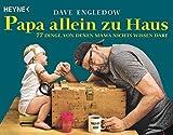 Papa allein zu Haus: 77 Dinge, von denen Mama nichts wissen darf by Dave Engledow (2015-04-14)