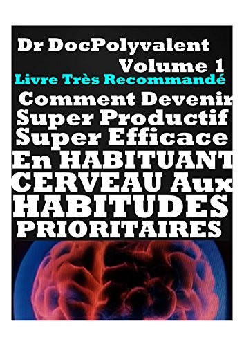 COMMENT DEVENIR SUPER PRODUCTIF EFFICACE EN HABITUANT CERVEAU AUX HABITUDES PRIORITAIRES : productivit,efficacit