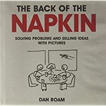 The Back of the Napkin: Solving Problems and Selling Ideas with Pictures by Dan Roam (2009-06-02)