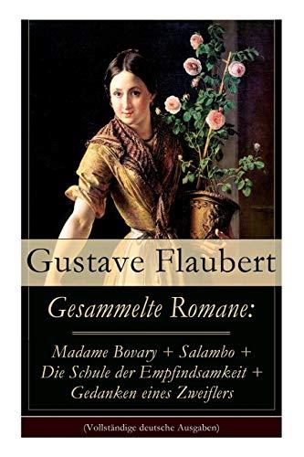 Gesammelte Romane: Madame Bovary + Salambo + Die Schule der Empfindsamkeit + Gedanken eines Zweiflers (Vollständige deutsche Ausgaben)