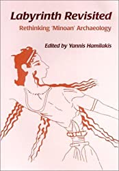 Labyrinth Revisited: Rethinking Minoan Archaeology by Yannis Hamilakis (2002-03-01)