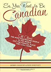So, You Want to Be Canadian: All About the Most Fascinating People in the World and the Magical Place They Call Home by Kerry Colburn (2004-09-02)