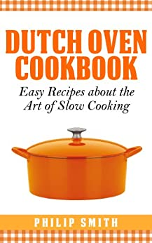 Dutch Oven Cookbook. Easy Recipes about the art of Slow Cooking (English Edition) von [Smith, Philip]