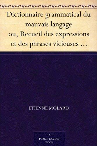 Dictionnaire grammatical du mauvais langage ou, Recueil des expressions et des phrases vicieuses usitées en France, et notamment à Lyon