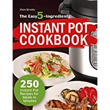 The Easy 5-Ingredient Instant Pot Cookbook: 250 Instant Pot Recipes for Meals in Minutes (English Edition)