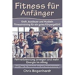 Fitness für Anfänger: Kraft, Ausdauer und Muskeln - Fitnesstraining für ein gutes Körpergefühl! Fettverbrennung anregen und mehr Energie im Alltag (Profi-Tipps für Muskelaufbau und Fettverbrennung!)