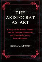 The Aristocrat as Art: A Study of the Honnete Homme and the Dandy in 17th and 19th Century Fiction by D Stanton (1980-01-01)