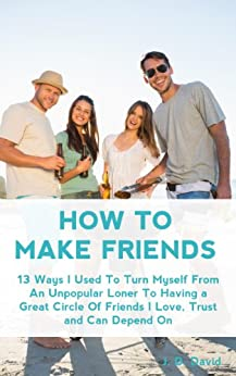 How to Make Friends: 13 Ways I Used To Turn Myself From An Unpopular Loner to Having A Great Circle of Friends That I Love, Trust and Can Depend On (English Edition) par [David, J. D.]
