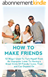 How to Make Friends: 13 Ways I Used To Turn Myself From An Unpopular Loner to Having A Great Circle of Friends That I Love, Trust and Can Depend On (English Edition)