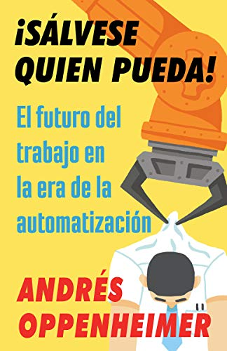 ¡sálvese Quien Pueda!: El Futuro del Trabajo En La Era de la Automatización por Andres Oppenheimer