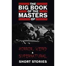 The Big Book of the Masters of Horror, Weird and Supernatural Short Stories: 120+ authors and 1000+ stories in one volume (English Edition)