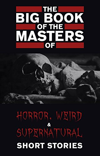 The Big Book of the Masters of Horror, Weird and Supernatural Short Stories: 120+ authors and 1000+ stories in one volume (KathartikaTM Classics) (English Edition)