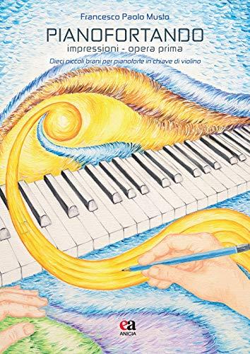 Pianofortando. Impressioni. Opera prima. Dieci piccoli brani per pianoforte in chiave di violino