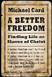 A Better Freedom: Finding Life as Slaves of Christ by Michael Card (2009-10-02)