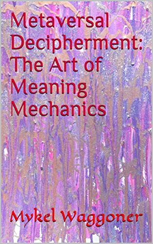 Metaversal Decipherment: The Art of Meaning Mechanics (English Edition)
