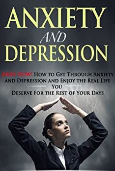 Anxiety And Depression: AWAY NOW! How To Get Through Anxiety And Depression And Enjoy The Real Life You Deserve For The Rest Of Your Days (Anxiety help, ... self help,...) (The Emtional Series) by [Twain, Allan]
