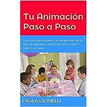 Tu Animación Paso a Paso: Guía para que organices el cumpleaños de tu hijo, de principio a final. Para niñas y niños entre 6 y 8 años