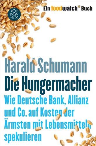 Die Hungermacher: Wie Deutsche Bank, Allianz und Co. auf Kosten der Ärmsten mit Lebensmitteln spekulieren Ein foodwatch-Buch (Lebensmittel Kosten)
