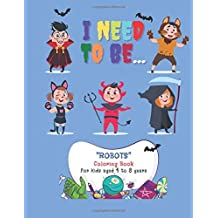 "I need to be: ""ROBOTS"" Coloring Book, Activity Book for Kids, Aged 4 to 8 Years, Large 8.5 x 11 inches, Beautiful, Cute Pictures, Keep Improve Pencil Grip, Help Relax, Soft Cover"