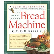 The Bread Lover's Bread Machine Cookbook: A Master Baker's 300 Favorite Recipes for Perfect-Every-Time Bread-From Every Kind of Machine by Beth Hensperger (2000-04-30)