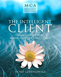 The Intelligent Client: Managing Your Management Consultant (MCA) by Fiona Czerniawska (2002-11-29)