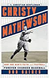 Christy Mathewson, the Christian Gentleman: How One Man's Faith and Fastball Forever Changed Baseball