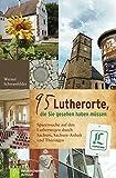 95 Lutherorte, die Sie gesehen haben müssen: Spurensuche auf den Lutherwegen durch Sachsen, Sachen-Anhalt und Thüringen