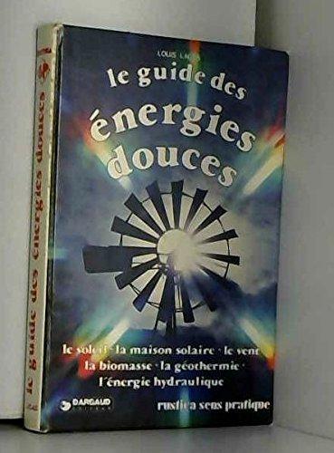 Le guide des énergies douces - Le soleil, la maison solaire, le vent, la biomasse, la géothermie, l'énergie hydraulique