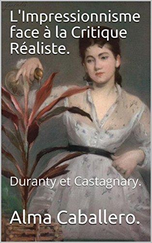 L'Impressionnisme face à la Critique Réaliste.: Duranty et Castagnary. par Alma  Caballero.