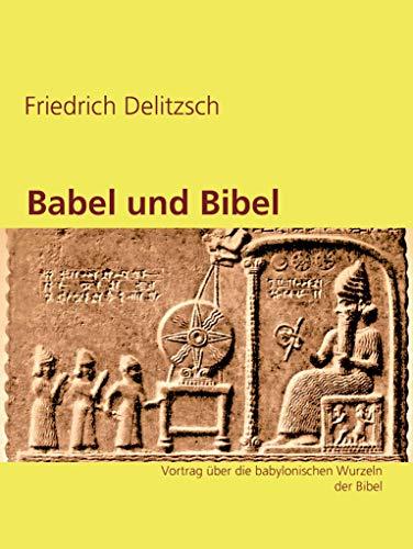 Babel und Bibel: Vortrag über die babylonischen Wurzeln der Bibel