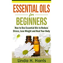 Essential Oils for Beginners: How to Use Essential Oils to Reduce Stress, Lose Weight and Heal Your Body (English Edition)