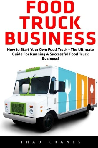 Food Truck Business: How to Start Your Own Food Truck - The Ultimate Guide For Running A Successful Food Truck Business! (Passive Income, Truck Startup)