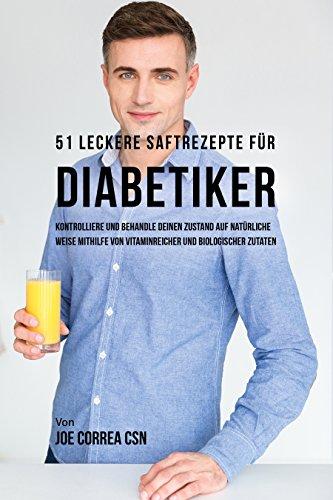 51 leckere Saftrezepte für Diabetiker: Kontrolliere und behandle deinen Zustand auf natürliche Weise mithilfe von vitaminreicher und biologischer Zutaten