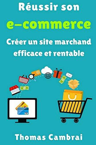 Russir son e-commerce : Crer un site marchand efficace et rentable