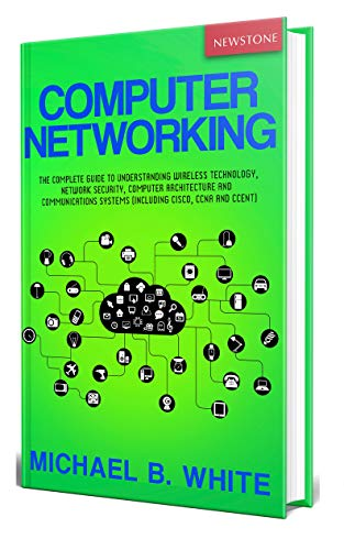 Computer Networking: The Complete Guide to Understanding Wireless Technology, Network Security, Computer Architecture and Communications Systems (Including Cisco, CCNA and CCENT) (English Edition)