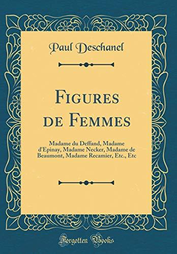 Figures de Femmes: Madame Du Deffand, Madame d'Epinay, Madame Necker, Madame de Beaumont, Madame Recamier, Etc., Etc (Classic Reprint) par Paul Deschanel