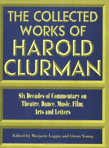 The Collected Works of Harold Clurman: Six Decades of Commentary on Theatre, Dance, Music, Film, Arts, Letters and Politics (The Applause Critics Circle) por Harold Clurman