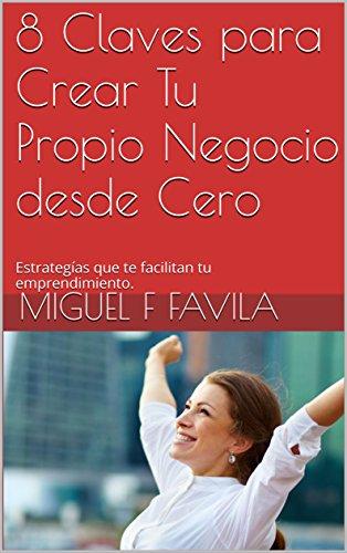 8 Claves para Crear Tu Propio Negocio desde Cero: Estrategías que te facilitan tu emprendimiento. por Miguel F Favila