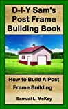 D-I-Y Sam's Post Frame Building Book (English Edition)