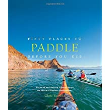 Fifty Places to Paddle Before You Die: Kayaking and Rafting Experts Share the World???s Greatest Destinations by Chris Santella (2014-09-16)