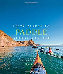 Fifty Places to Paddle Before You Die: Kayaking and Rafting Experts Share the World?s Greatest Destinations by Chris Santella (2014-09-16)