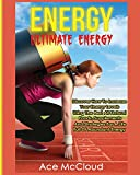 Energy: Ultimate Energy: Discover How to Increase Your Energy Levels Using the Best