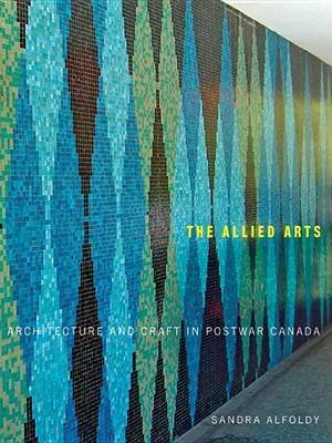 [(The Allied Arts : Architecture and Craft in Postwar Canada)] [By (author) Sandra Alfoldy] published on (March, 2012)