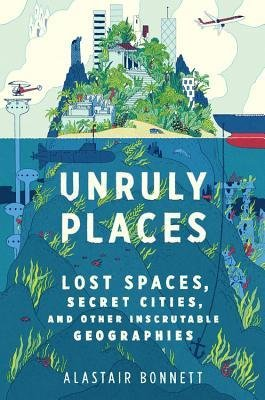 [(Unruly Places: Lost Spaces, Secret Cities, and Other Inscrutable Geographies)] [Author: Dr Alastair Bonnett] published on (July, 2014)