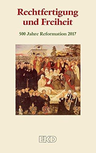 Rechtfertigung und Freiheit: 500 Jahre Reformation 2017. Ein Grundlagentext des Rates der Evangelischen Kirche in Deutschland (EKD) (EKD-Denkschriften)